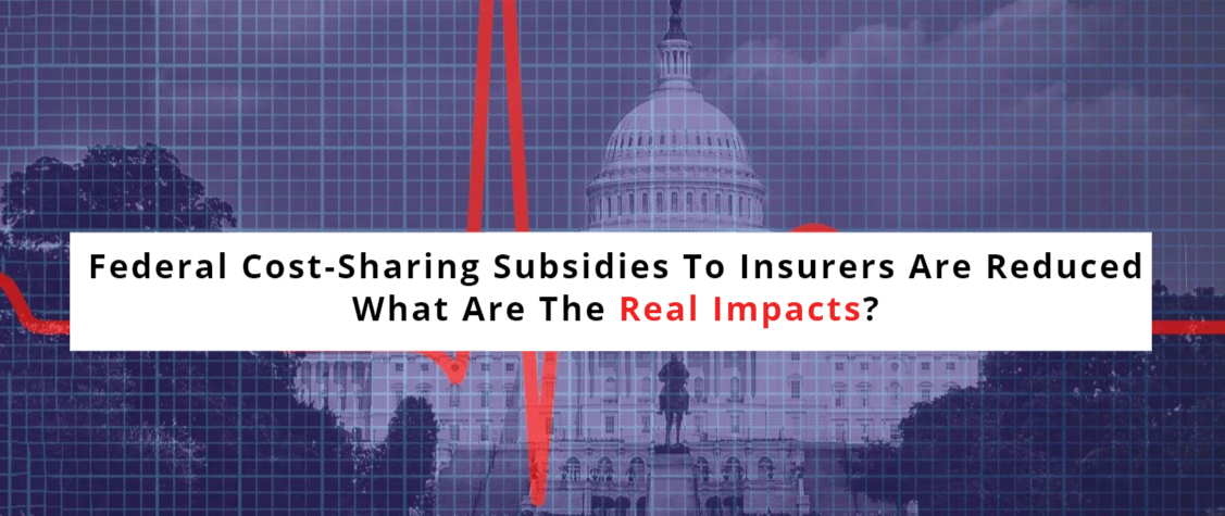 Federal Cost-Sharing Subsidies To Insurers Are Reduced- What Are The Real Impacts?