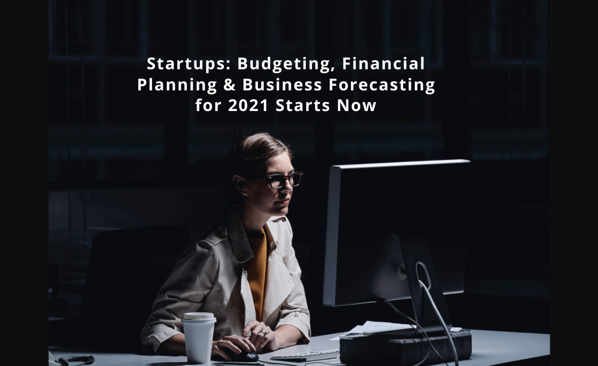 Startups: Budgeting, Financial Planning & Business Forecasting for 2021 Starts Now